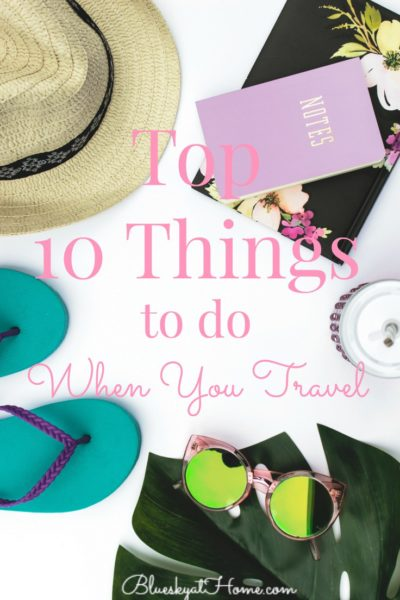 Top 10 Things to Do When You Travel. A guideline of our favorite suggestions to get the most out of your trip. BlueskyatHom.com #traveltips #travelguide